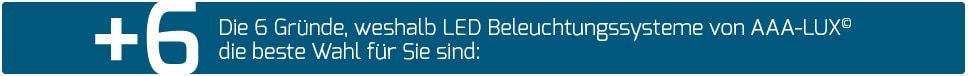 Die 6 Gründe, weshalb LED Beleuchtungssysteme von AAA-LUX© die beste Wahl für Sie sind: